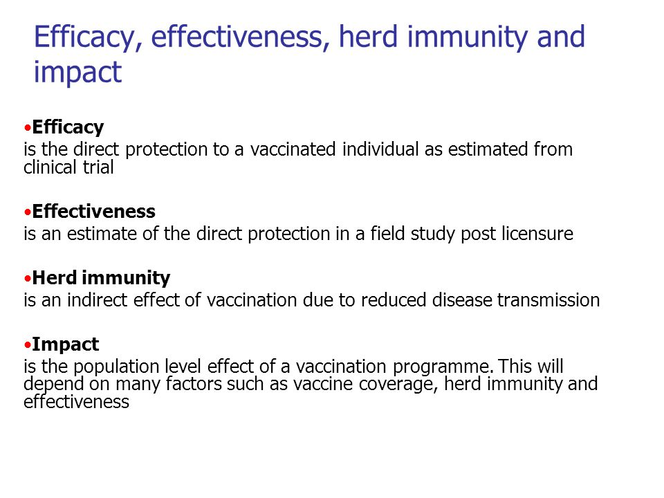 Efficacy, effectiveness, herd immunity and impact Efficacy is the direct protection to a vaccinated individual as estimated from clinical trial Effectiveness is an estimate of the direct protection in a field study post licensure Herd immunity is an indirect effect of vaccination due to reduced disease transmission Impact is the population level effect of a vaccination programme.