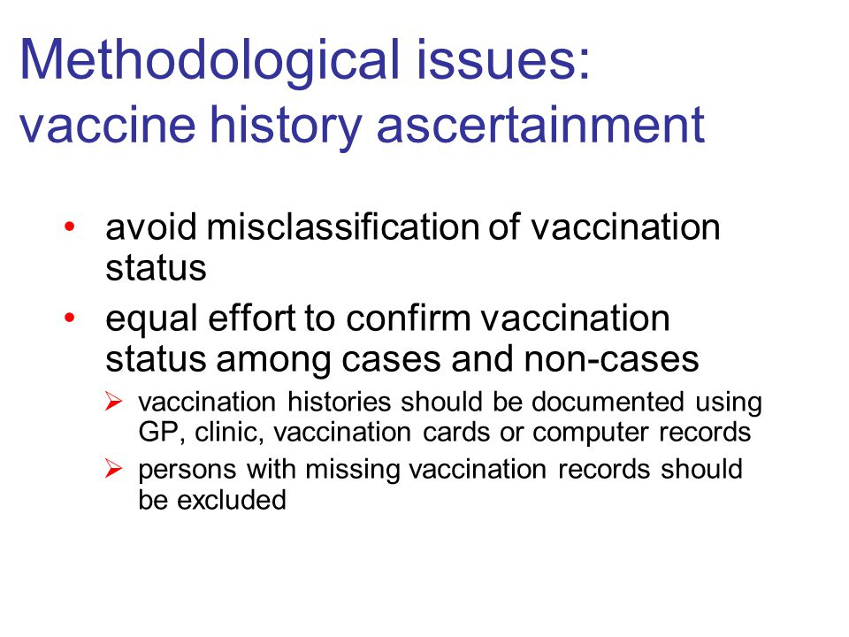 Methodological issues: vaccine history ascertainment avoid misclassification of vaccination status equal effort to confirm vaccination status among cases and non-cases  vaccination histories should be documented using GP, clinic, vaccination cards or computer records  persons with missing vaccination records should be excluded