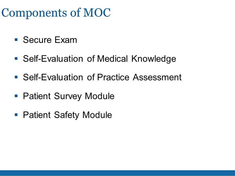 Components of MOC  Secure Exam  Self-Evaluation of Medical Knowledge  Self-Evaluation of Practice Assessment  Patient Survey Module  Patient Safe