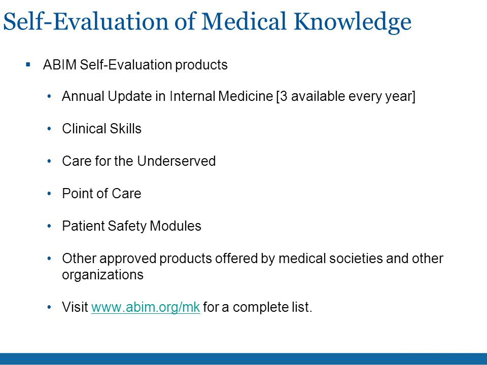 Self-Evaluation of Medical Knowledge  ABIM Self-Evaluation products Annual Update in Internal Medicine [3 available every year] Clinical Skills Care for the Underserved Point of Care Patient Safety Modules Other approved products offered by medical societies and other organizations Visit www.abim.org/mk for a complete list.www.abim.org/mk