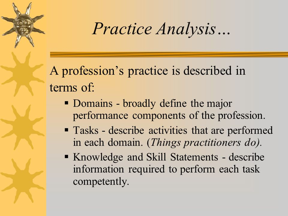 Practice Analysis… A profession's practice is described in terms of:  Domains - broadly define the major performance components of the profession. 