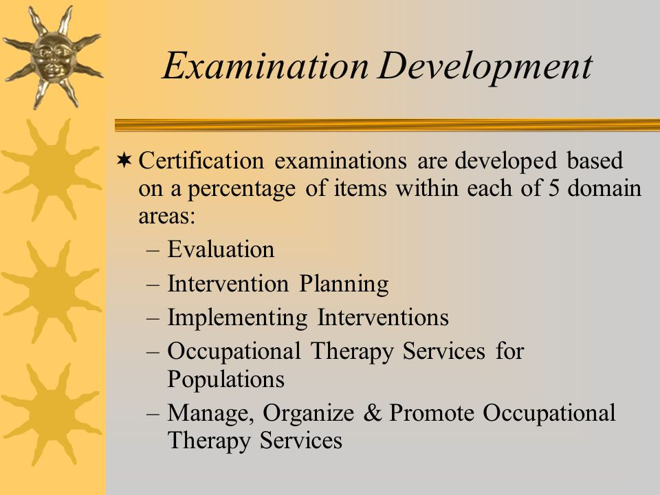 Examination Development  Certification examinations are developed based on a percentage of items within each of 5 domain areas: –Evaluation –Interven