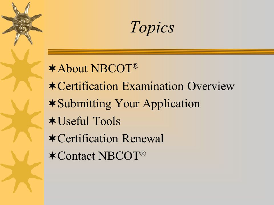 Topics  About NBCOT ®  Certification Examination Overview  Submitting Your Application  Useful Tools  Certification Renewal  Contact NBCOT ®