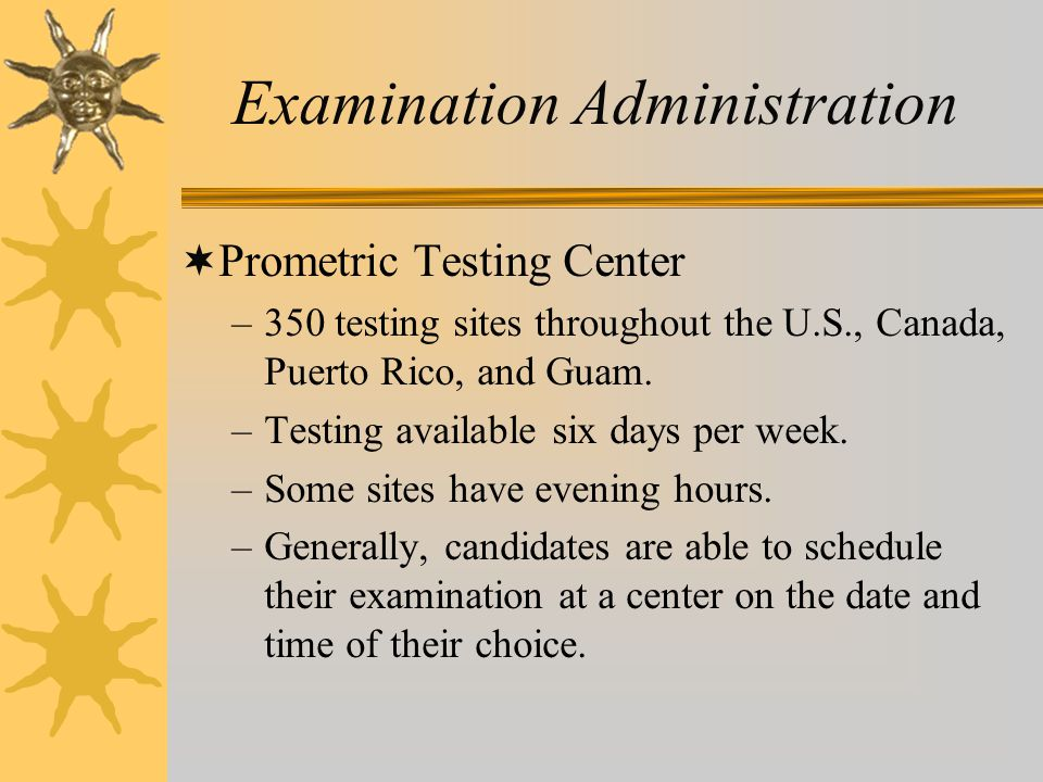 Examination Administration  Prometric Testing Center –350 testing sites throughout the U.S., Canada, Puerto Rico, and Guam. –Testing available six da