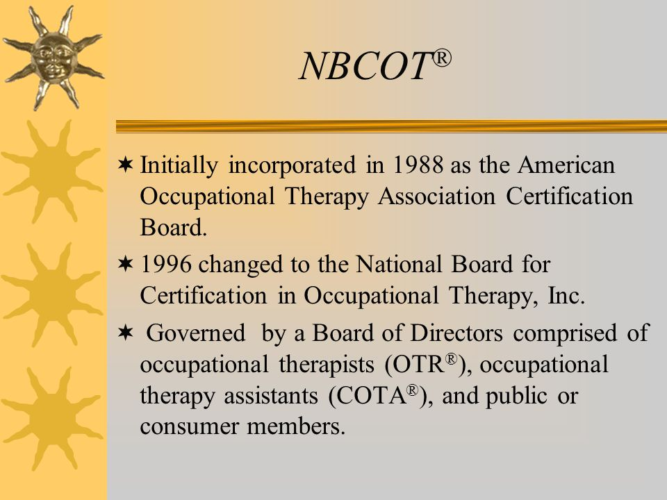 NBCOT ®  Initially incorporated in 1988 as the American Occupational Therapy Association Certification Board.  1996 changed to the National Board fo