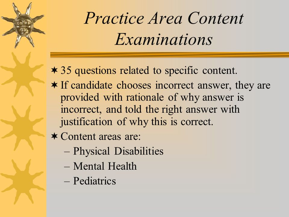 Practice Area Content Examinations  35 questions related to specific content.  If candidate chooses incorrect answer, they are provided with rationa