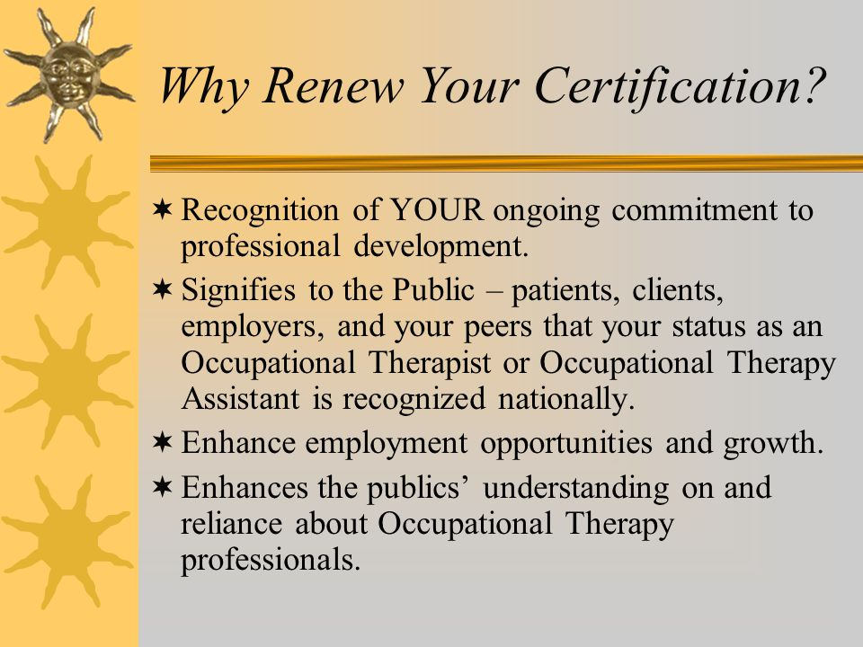 Why Renew Your Certification?  Recognition of YOUR ongoing commitment to professional development.  Signifies to the Public – patients, clients, emp