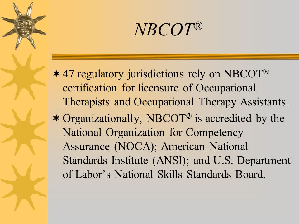 NBCOT ®  47 regulatory jurisdictions rely on NBCOT ® certification for licensure of Occupational Therapists and Occupational Therapy Assistants.  Or