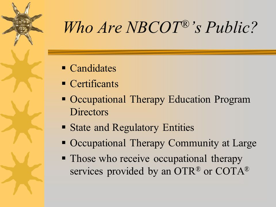 Who Are NBCOT ® 's Public?  Candidates  Certificants  Occupational Therapy Education Program Directors  State and Regulatory Entities  Occupation