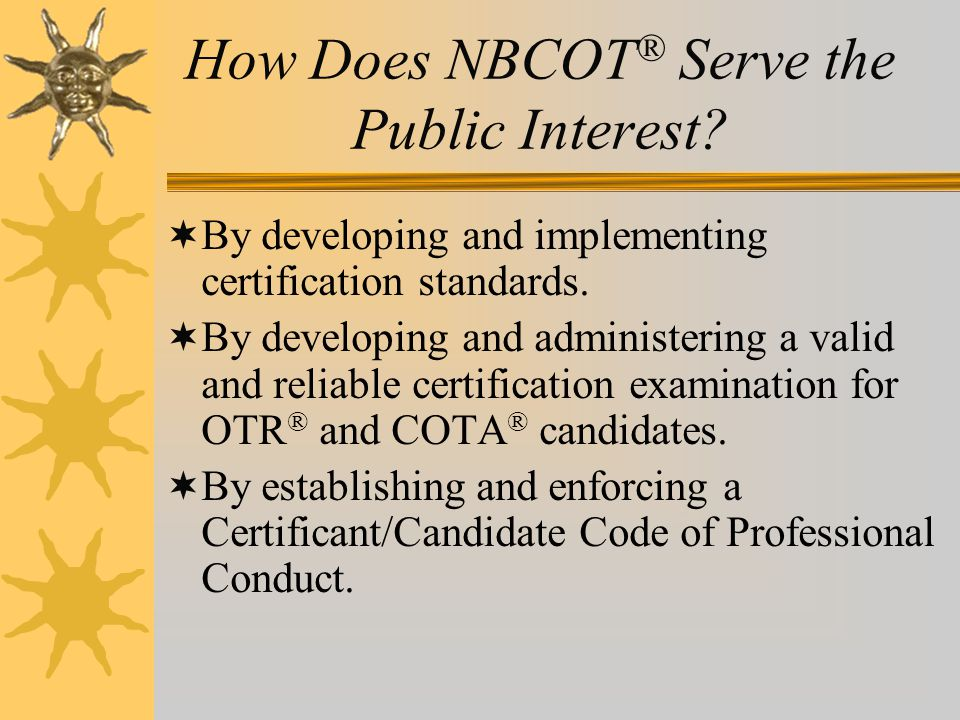 How Does NBCOT ® Serve the Public Interest?  By developing and implementing certification standards.  By developing and administering a valid and re