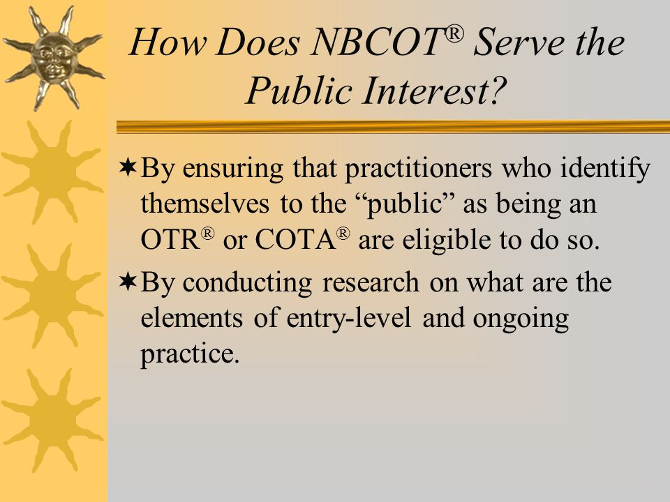 "How Does NBCOT ® Serve the Public Interest?  By ensuring that practitioners who identify themselves to the ""public"" as being an OTR ® or COTA ® are e"