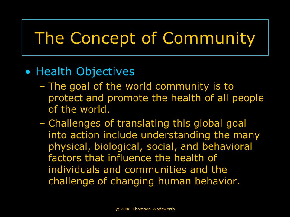 The Concept of Community Health Objectives –The goal of the world community is to protect and promote the health of all people of the world.