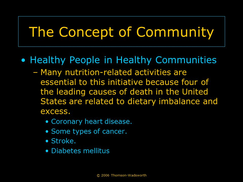 The Concept of Community Healthy People in Healthy Communities –Many nutrition-related activities are essential to this initiative because four of the leading causes of death in the United States are related to dietary imbalance and excess.
