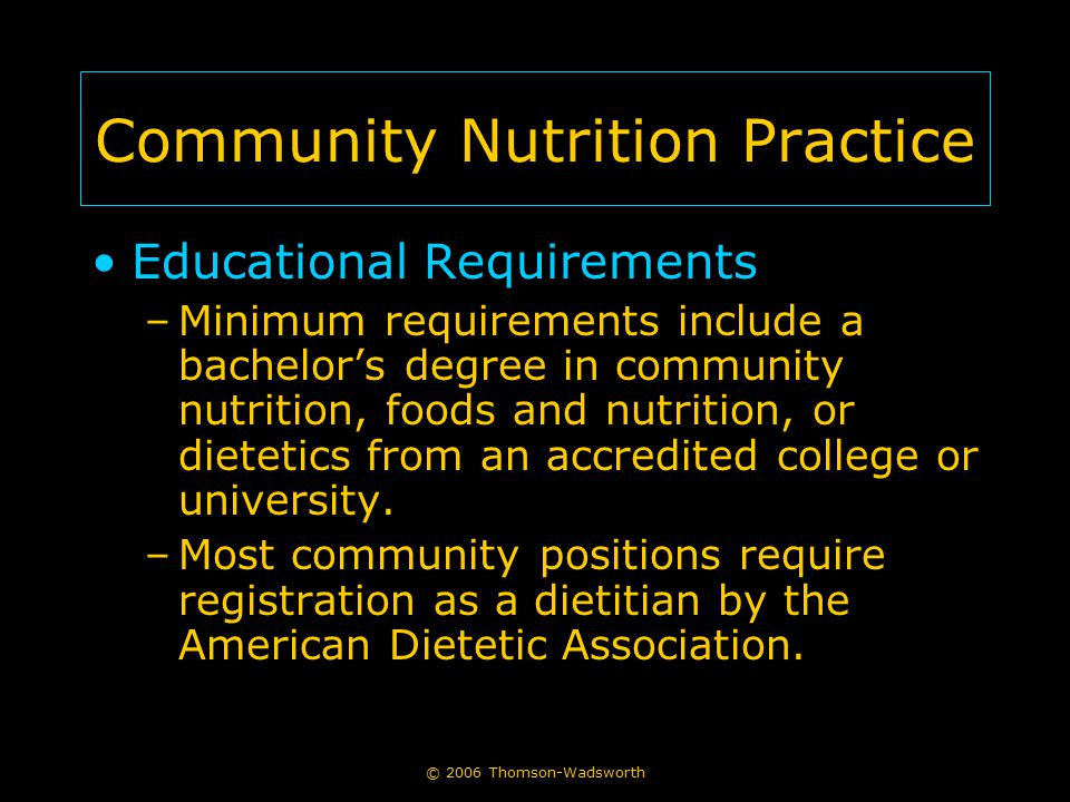 Community Nutrition Practice Educational Requirements –Minimum requirements include a bachelor's degree in community nutrition, foods and nutrition, or dietetics from an accredited college or university.
