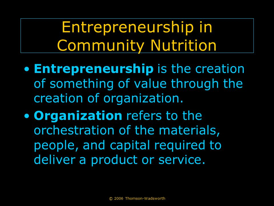 Entrepreneurship in Community Nutrition Entrepreneurship is the creation of something of value through the creation of organization.