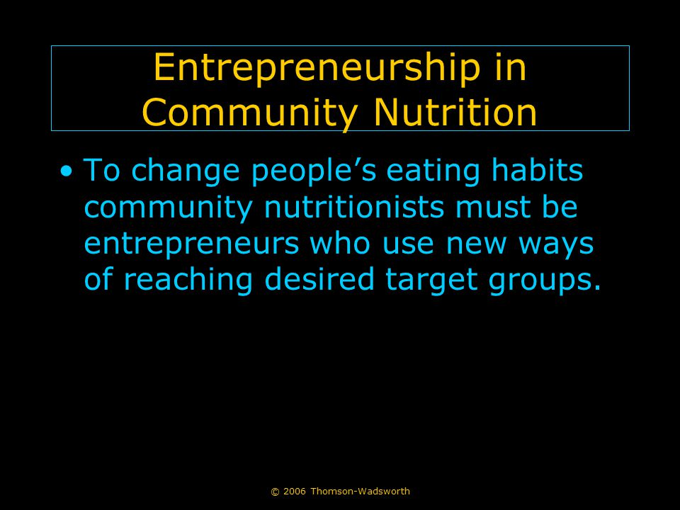 © 2006 Thomson-Wadsworth Entrepreneurship in Community Nutrition To change people's eating habits community nutritionists must be entrepreneurs who use new ways of reaching desired target groups.