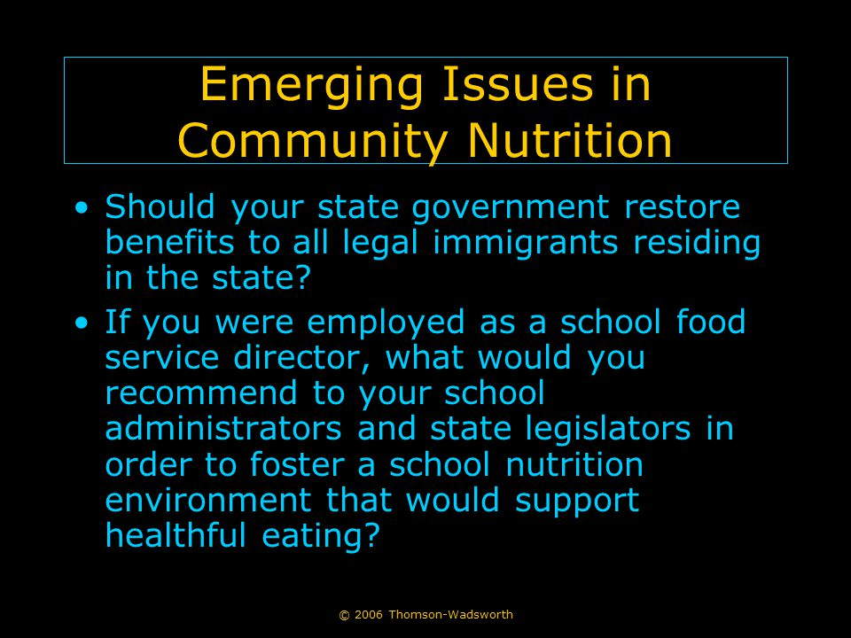 © 2006 Thomson-Wadsworth Emerging Issues in Community Nutrition Should your state government restore benefits to all legal immigrants residing in the state.
