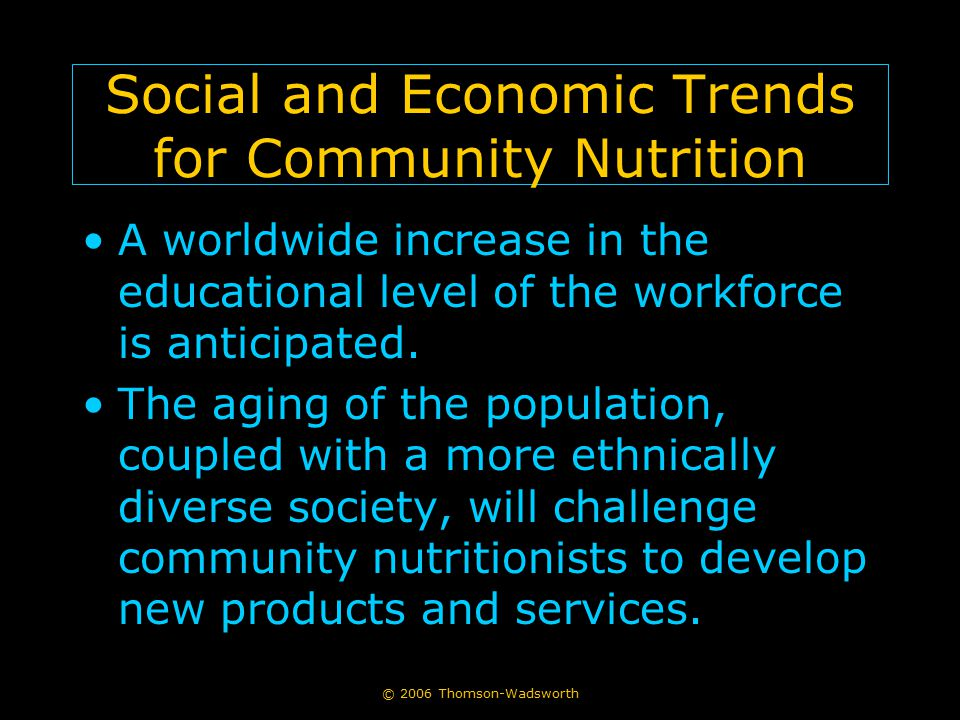 © 2006 Thomson-Wadsworth Social and Economic Trends for Community Nutrition A worldwide increase in the educational level of the workforce is anticipated.