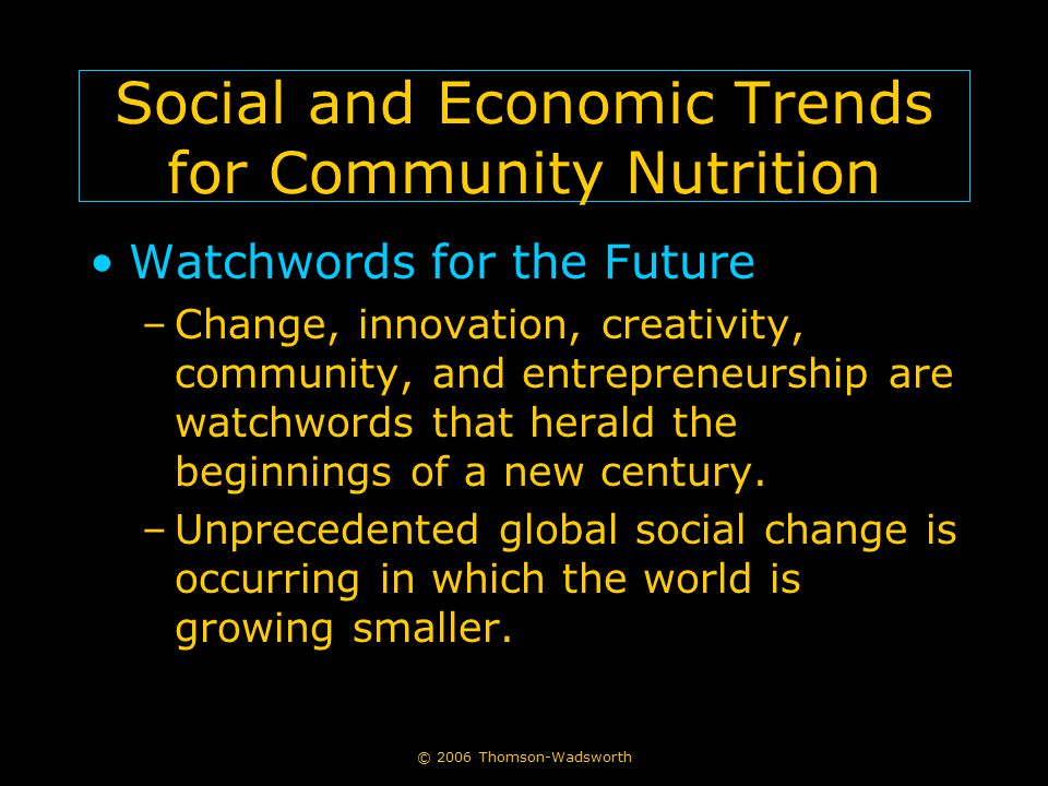 © 2006 Thomson-Wadsworth Social and Economic Trends for Community Nutrition Watchwords for the Future –Change, innovation, creativity, community, and entrepreneurship are watchwords that herald the beginnings of a new century.