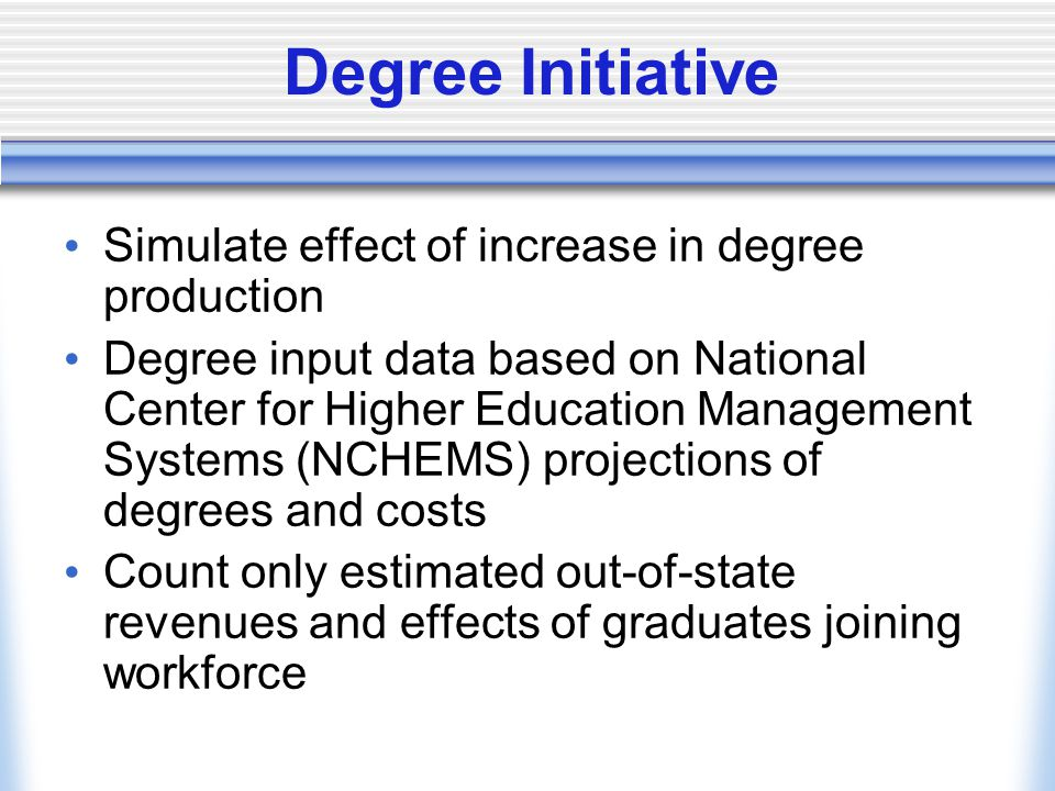 Degree Initiative Simulate effect of increase in degree production Degree input data based on National Center for Higher Education Management Systems (NCHEMS) projections of degrees and costs Count only estimated out-of-state revenues and effects of graduates joining workforce
