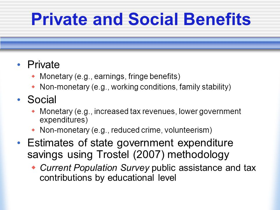 Private and Social Benefits Private  Monetary (e.g., earnings, fringe benefits)  Non-monetary (e.g., working conditions, family stability) Social  Monetary (e.g., increased tax revenues, lower government expenditures)  Non-monetary (e.g., reduced crime, volunteerism) Estimates of state government expenditure savings using Trostel (2007) methodology  Current Population Survey public assistance and tax contributions by educational level