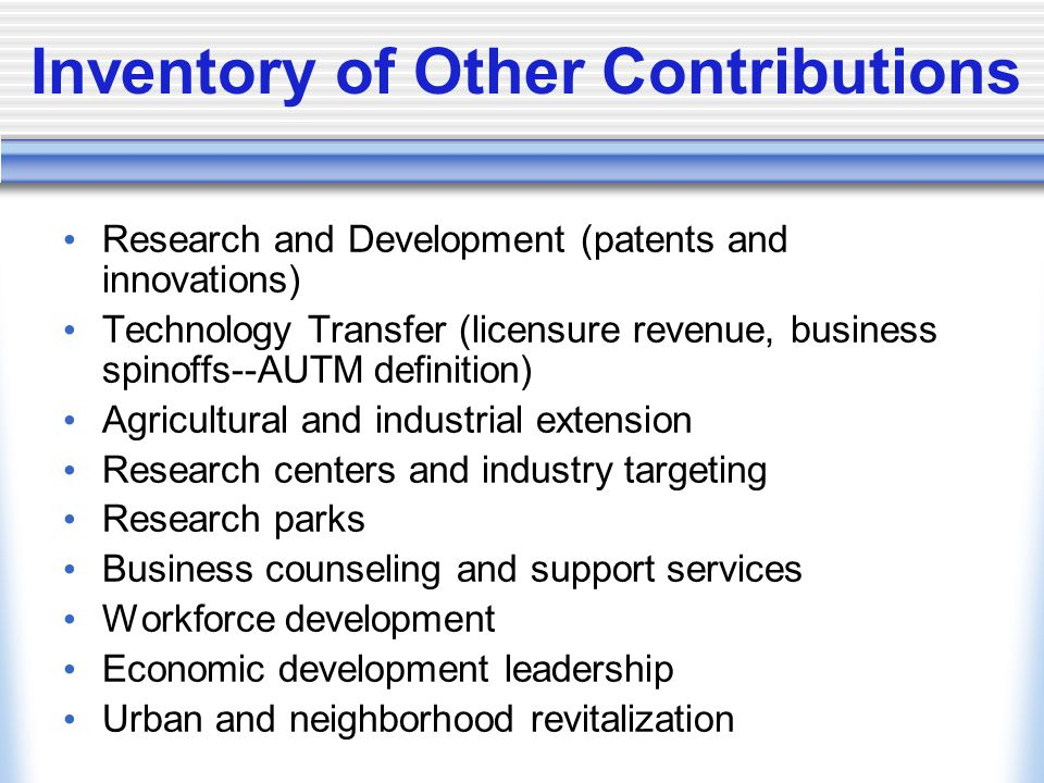 Inventory of Other Contributions Research and Development (patents and innovations) Technology Transfer (licensure revenue, business spinoffs--AUTM de