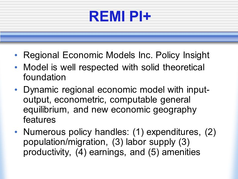 REMI PI+ Regional Economic Models Inc. Policy Insight Model is well respected with solid theoretical foundation Dynamic regional economic model with i