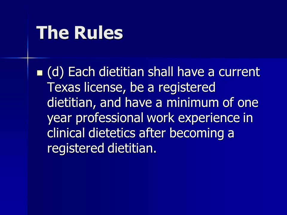 The Rules (d) Each dietitian shall have a current Texas license, be a registered dietitian, and have a minimum of one year professional work experienc