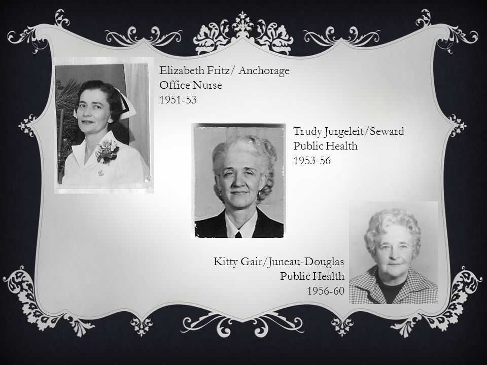 Elizabeth Fritz/ Anchorage Office Nurse 1951-53 Trudy Jurgeleit/Seward Public Health 1953-56 Kitty Gair/Juneau-Douglas Public Health 1956-60