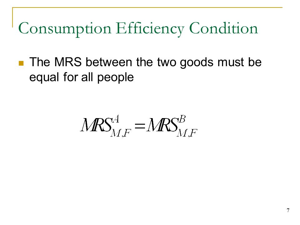 7 Consumption Efficiency Condition The MRS between the two goods must be equal for all people