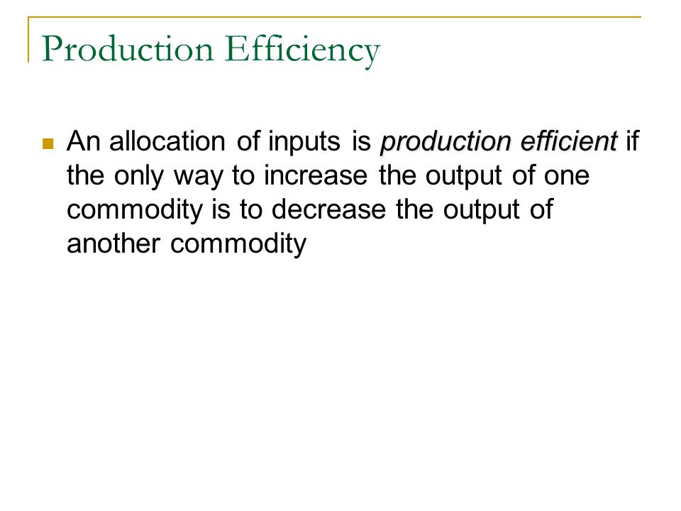 Production Efficiency production efficient An allocation of inputs is production efficient if the only way to increase the output of one commodity is to decrease the output of another commodity