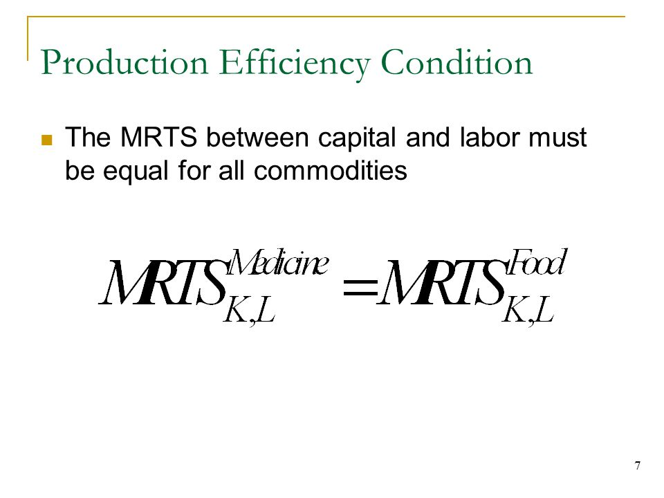7 Production Efficiency Condition The MRTS between capital and labor must be equal for all commodities