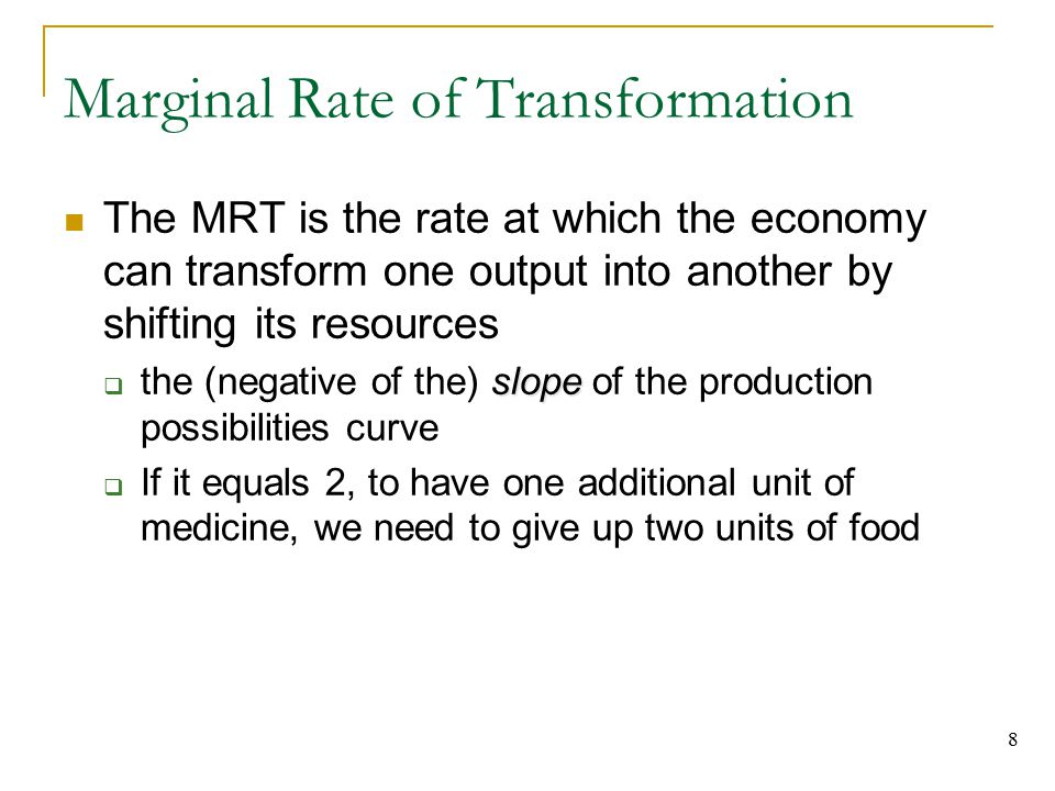 8 Marginal Rate of Transformation The MRT is the rate at which the economy can transform one output into another by shifting its resources slope  the (negative of the) slope of the production possibilities curve  If it equals 2, to have one additional unit of medicine, we need to give up two units of food