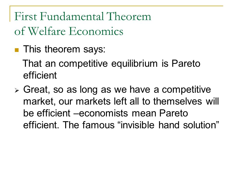 First Fundamental Theorem of Welfare Economics This theorem says: That an competitive equilibrium is Pareto efficient  Great, so as long as we have a competitive market, our markets left all to themselves will be efficient –economists mean Pareto efficient.
