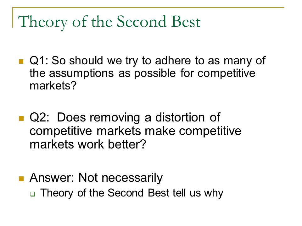 Theory of the Second Best Q1: So should we try to adhere to as many of the assumptions as possible for competitive markets.