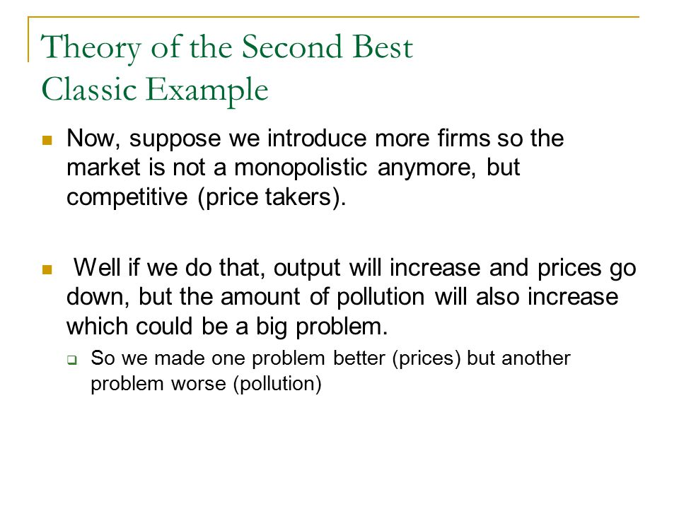 Theory of the Second Best Classic Example Now, suppose we introduce more firms so the market is not a monopolistic anymore, but competitive (price takers).
