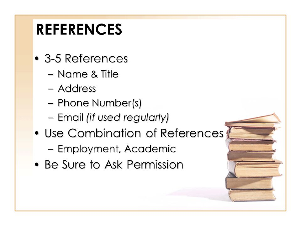 REFERENCES 3-5 References3-5 References –Name & Title –Address –Phone Number(s) –Email (if used regularly) Use Combination of ReferencesUse Combination of References –Employment, Academic Be Sure to Ask PermissionBe Sure to Ask Permission