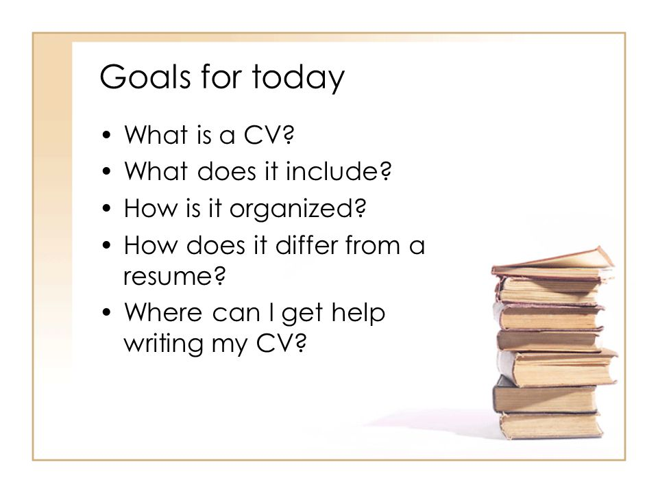 Goals for today What is a CV. What does it include.