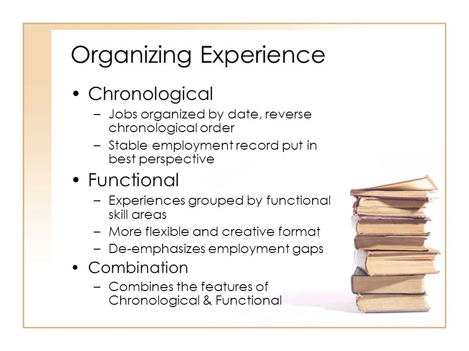 Organizing Experience Chronological –Jobs organized by date, reverse chronological order –Stable employment record put in best perspective Functional –Experiences grouped by functional skill areas –More flexible and creative format –De-emphasizes employment gaps Combination –Combines the features of Chronological & Functional