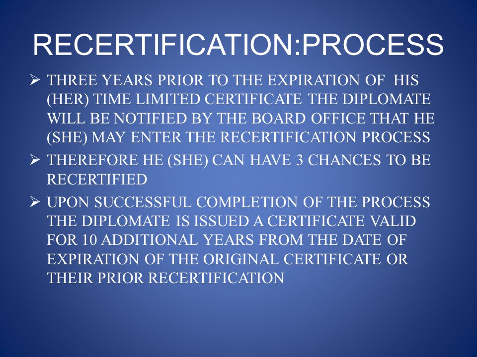 RECERTIFICATION:PROCESS  THREE YEARS PRIOR TO THE EXPIRATION OF HIS (HER) TIME LIMITED CERTIFICATE THE DIPLOMATE WILL BE NOTIFIED BY THE BOARD OFFICE THAT HE (SHE) MAY ENTER THE RECERTIFICATION PROCESS  THEREFORE HE (SHE) CAN HAVE 3 CHANCES TO BE RECERTIFIED  UPON SUCCESSFUL COMPLETION OF THE PROCESS THE DIPLOMATE IS ISSUED A CERTIFICATE VALID FOR 10 ADDITIONAL YEARS FROM THE DATE OF EXPIRATION OF THE ORIGINAL CERTIFICATE OR THEIR PRIOR RECERTIFICATION