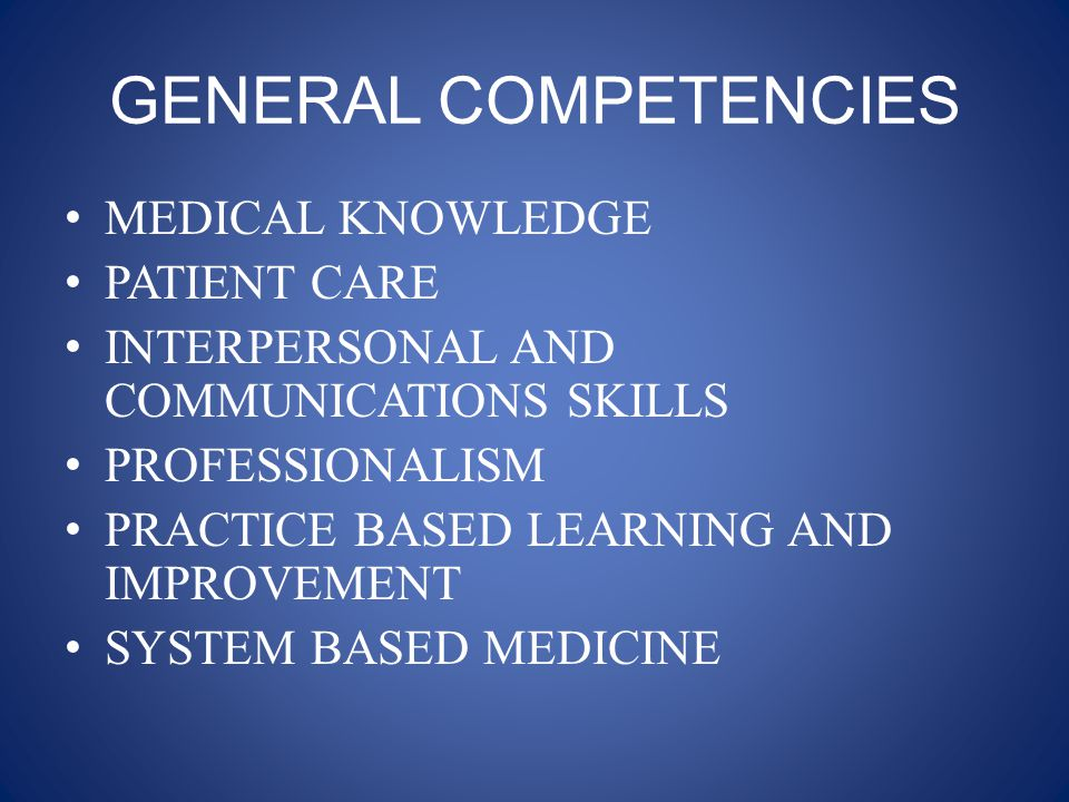 GENERAL COMPETENCIES MEDICAL KNOWLEDGE PATIENT CARE INTERPERSONAL AND COMMUNICATIONS SKILLS PROFESSIONALISM PRACTICE BASED LEARNING AND IMPROVEMENT SYSTEM BASED MEDICINE