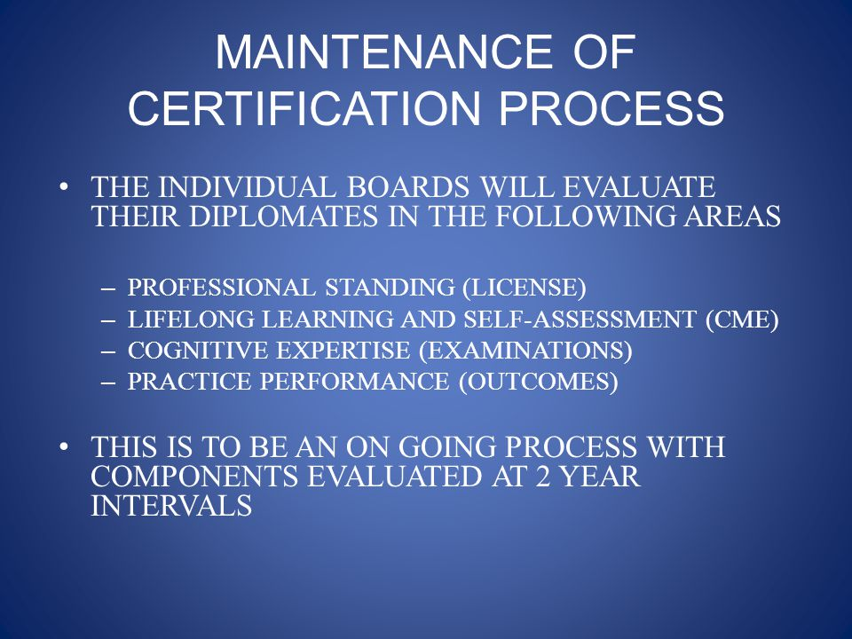 MAINTENANCE OF CERTIFICATION PROCESS THE INDIVIDUAL BOARDS WILL EVALUATE THEIR DIPLOMATES IN THE FOLLOWING AREAS – PROFESSIONAL STANDING (LICENSE) – LIFELONG LEARNING AND SELF-ASSESSMENT (CME) – COGNITIVE EXPERTISE (EXAMINATIONS) – PRACTICE PERFORMANCE (OUTCOMES) THIS IS TO BE AN ON GOING PROCESS WITH COMPONENTS EVALUATED AT 2 YEAR INTERVALS