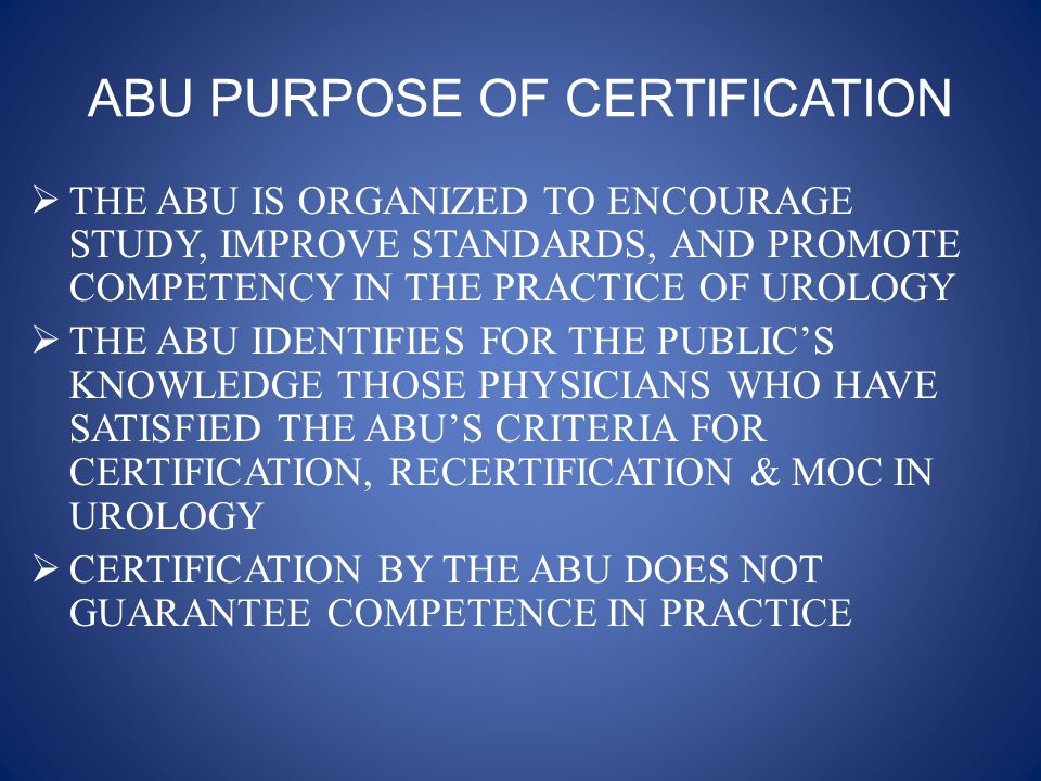 FUNCTIONS OF THE ABU  Evaluates candidates who are duly licensed to practice medicine, & arranges & conducts examinations for the purpose of certification, subspecialty certification, recertification, and ongoing maintenance of certification.