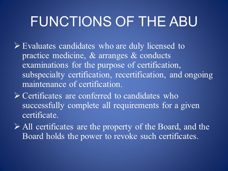 FUNCTIONS OF THE ABU  Evaluates candidates who are duly licensed to practice medicine, & arranges & conducts examinations for the purpose of certification, subspecialty certification, recertification, and ongoing maintenance of certification.