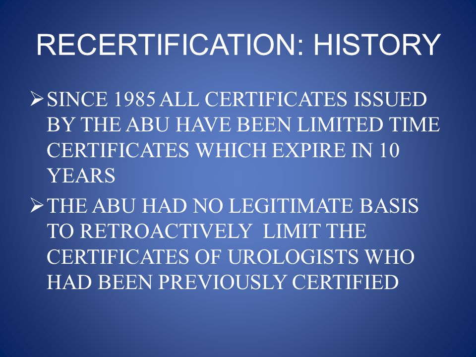 RECERTIFICATION: HISTORY  THEREFORE ALL DIPLOMATES WHO HAD PASSED THE PROCESS PRIOR TO 1985 ARE GRANDFATHERED  THE 2003 RECERTIFICATION PROCESS INVOLVED THE FIRST GROUP OF UROLOGISTS TO UNDERGO A SECOND RECERTIFICATION EVALUATION