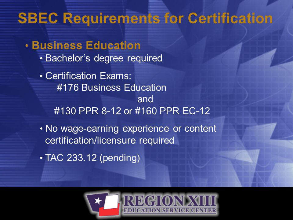 SBEC Requirements for Certification Business Education Bachelor's degree required Certification Exams: #176 Business Education and #130 PPR 8-12 or #160 PPR EC-12 No wage-earning experience or content certification/licensure required TAC 233.12 (pending)