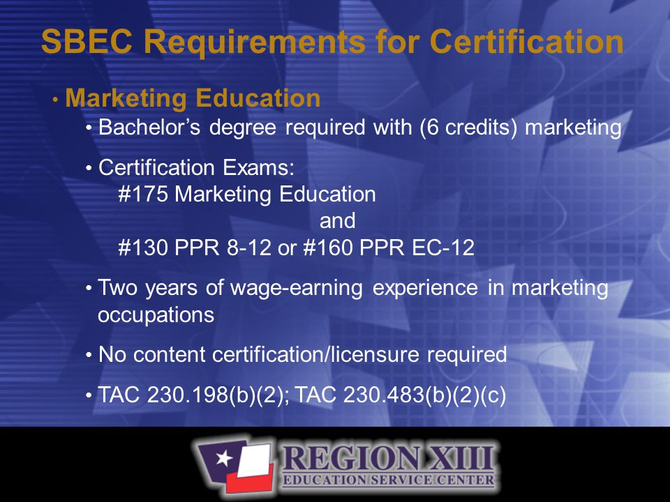 SBEC Requirements for Certification Marketing Education Bachelor's degree required with (6 credits) marketing Certification Exams: #175 Marketing Education and #130 PPR 8-12 or #160 PPR EC-12 Two years of wage-earning experience in marketing occupations No content certification/licensure required TAC 230.198(b)(2); TAC 230.483(b)(2)(c)