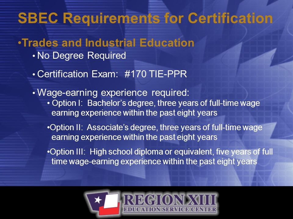 SBEC Requirements for Certification Trades and Industrial Education No Degree Required Certification Exam: #170 TIE-PPR Wage-earning experience required: Option I: Bachelor's degree, three years of full-time wage earning experience within the past eight years Option II: Associate's degree, three years of full-time wage earning experience within the past eight years Option III: High school diploma or equivalent, five years of full time wage-earning experience within the past eight years