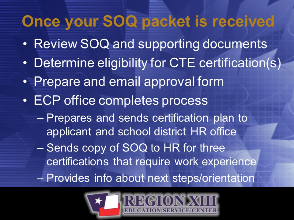 Once your SOQ packet is received Review SOQ and supporting documents Determine eligibility for CTE certification(s) Prepare and email approval form ECP office completes process –Prepares and sends certification plan to applicant and school district HR office –Sends copy of SOQ to HR for three certifications that require work experience –Provides info about next steps/orientation