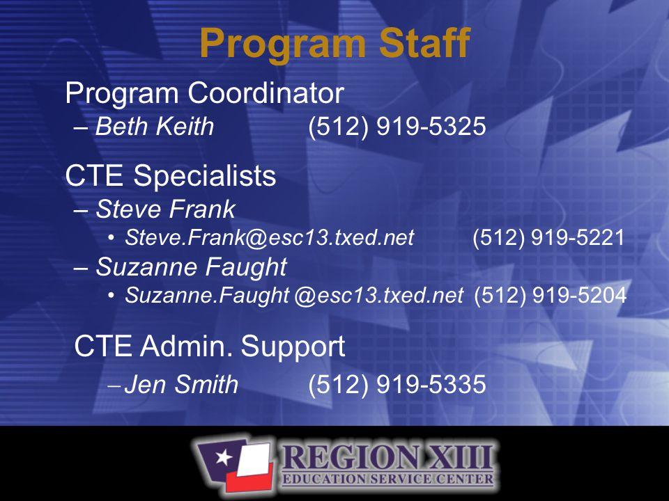 Program Staff Program Coordinator –Beth Keith(512) 919-5325 CTE Specialists –Steve Frank Steve.Frank@esc13.txed.net (512) 919-5221 –Suzanne Faught Suzanne.Faught @esc13.txed.net (512) 919-5204 CTE Admin.